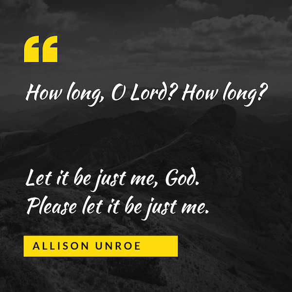 "Image text on dark background with mountains and clouds says: ""How long, O Lord? How long? Let it be just me, God. Please let it be just me."" Allison Unroe"